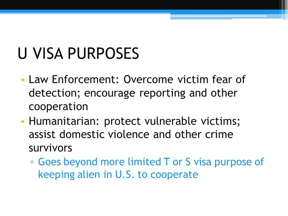 U VISA PURPOSES Law Enforcement: Overcome victim fear of detection; encourage reporting and other cooperation.
