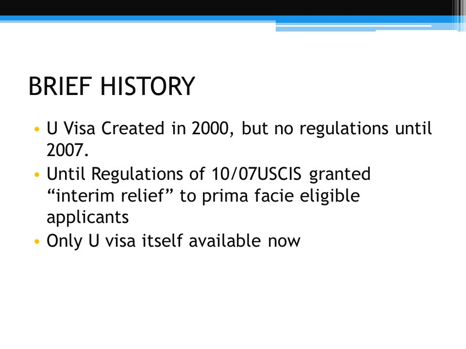 BRIEF HISTORY U Visa Created in 2000, but no regulations until 2007.