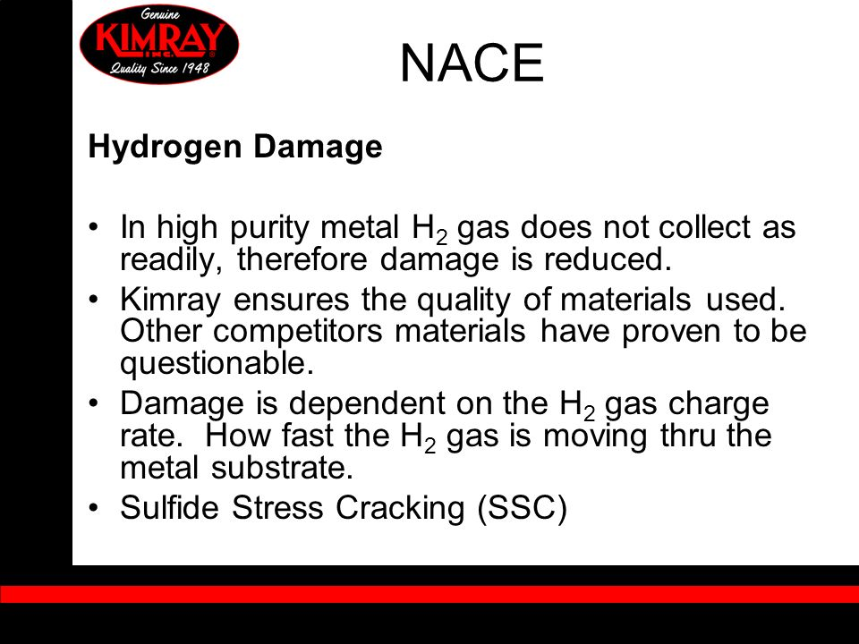 NACE Hydrogen Damage. In high purity metal H2 gas does not collect as readily, therefore damage is reduced.
