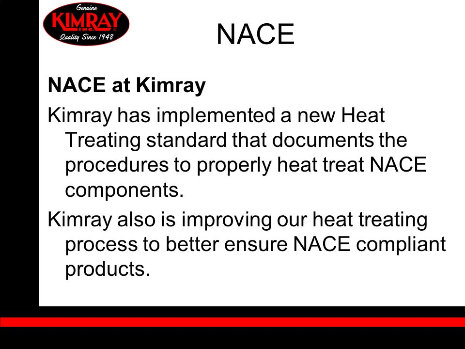 NACE NACE at Kimray. Kimray has implemented a new Heat Treating standard that documents the procedures to properly heat treat NACE components.