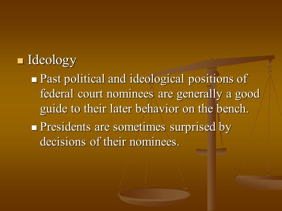 Ideology Past political and ideological positions of federal court nominees are generally a good guide to their later behavior on the bench.