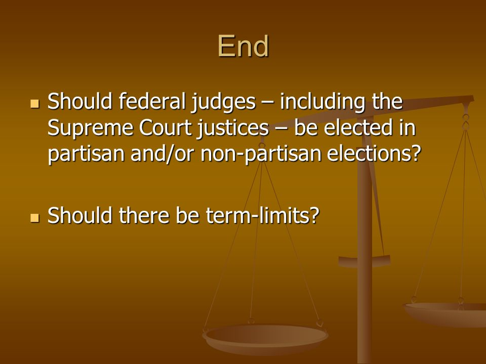 End Should federal judges – including the Supreme Court justices – be elected in partisan and/or non-partisan elections