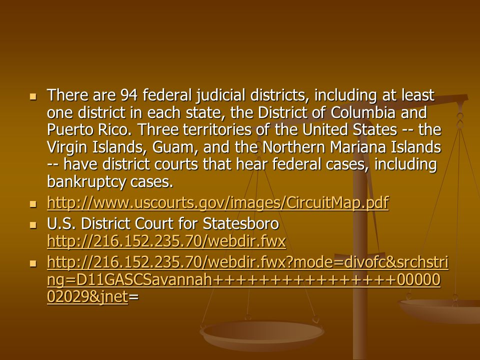 There are 94 federal judicial districts, including at least one district in each state, the District of Columbia and Puerto Rico. Three territories of the United States -- the Virgin Islands, Guam, and the Northern Mariana Islands -- have district courts that hear federal cases, including bankruptcy cases.