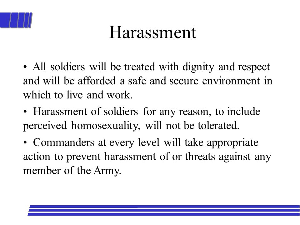 Harassment All soldiers will be treated with dignity and respect and will be afforded a safe and secure environment in which to live and work.