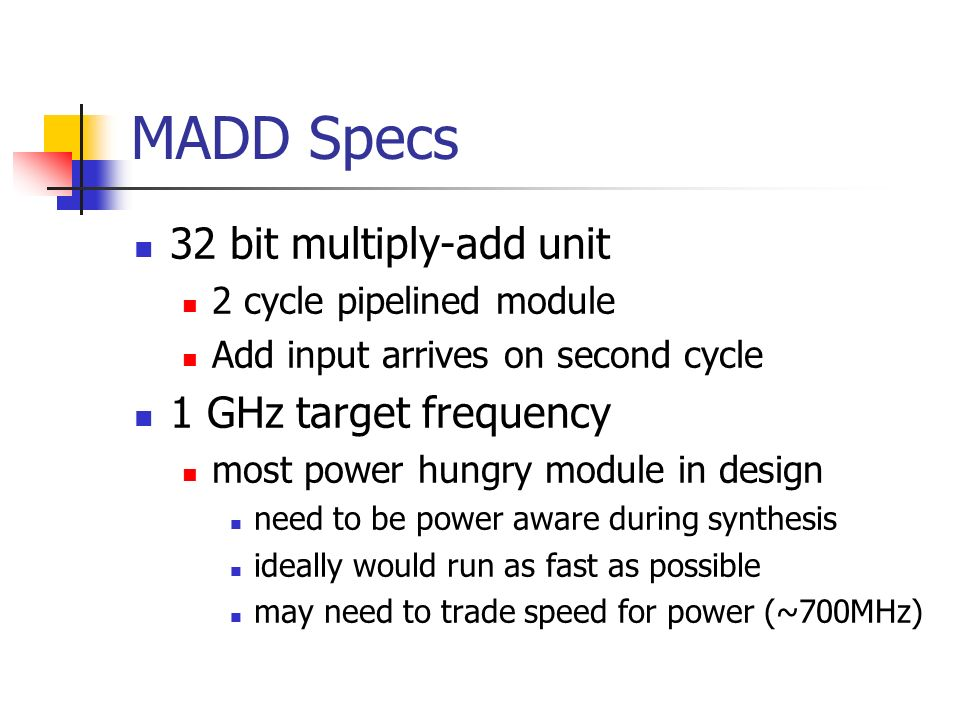 MADD Specs 32 bit multiply-add unit 1 GHz target frequency
