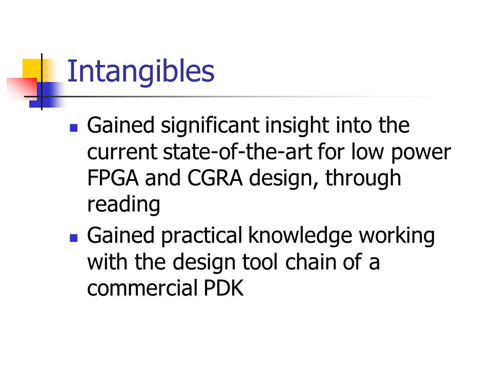 Intangibles Gained significant insight into the current state-of-the-art for low power FPGA and CGRA design, through reading.