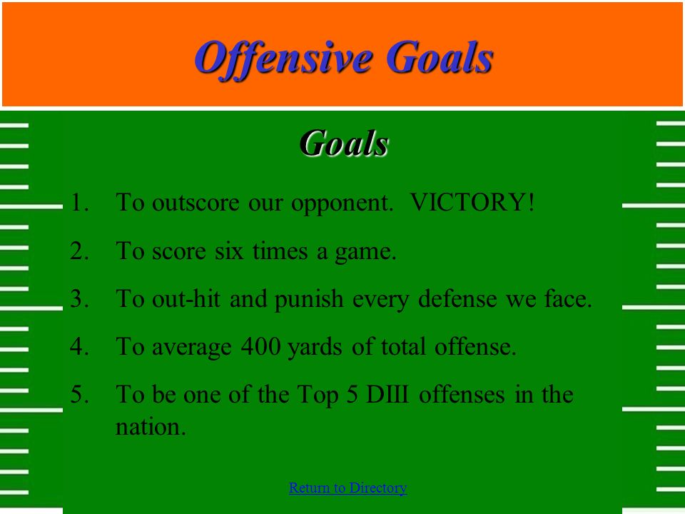 Offensive Goals Goals To outscore our opponent. VICTORY!