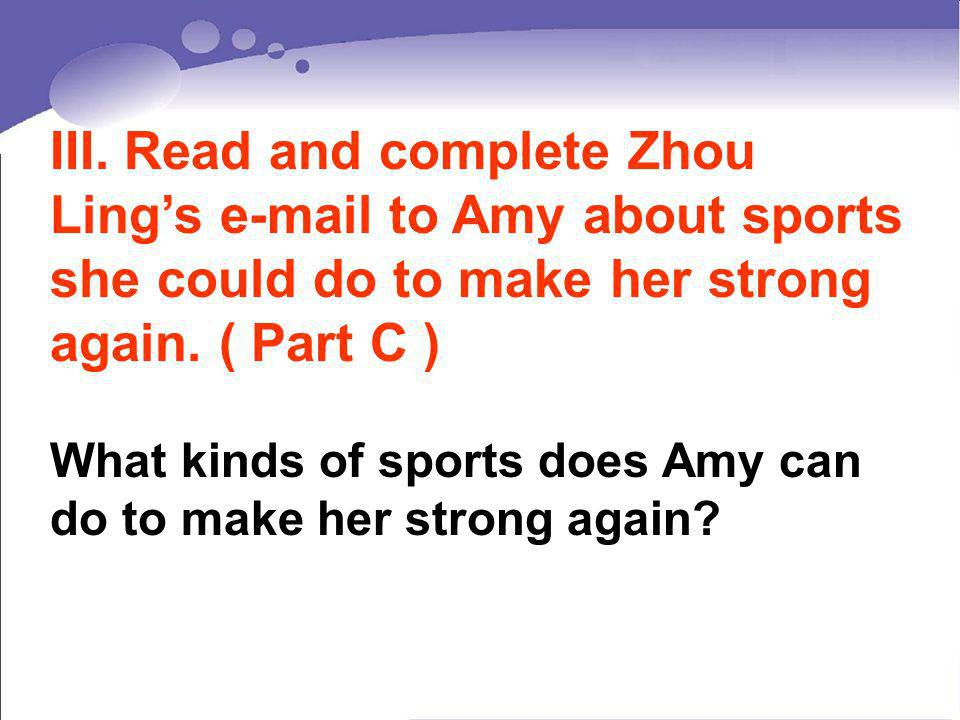 III. Read and complete Zhou Ling's  to Amy about sports she could do to make her strong again. ( Part C )