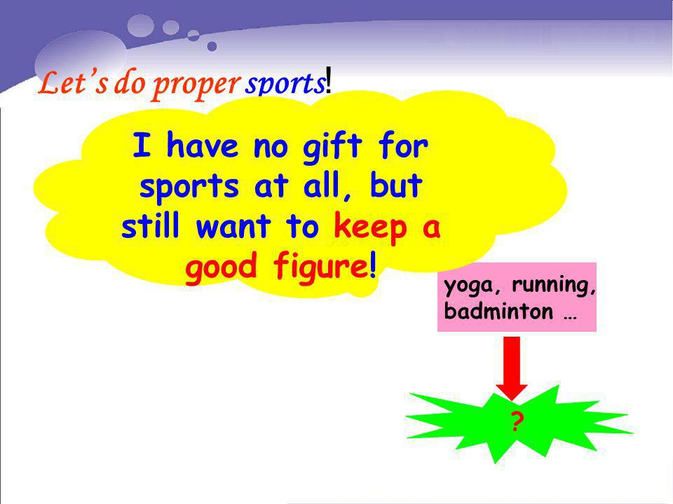 Let's do proper sports! I have no gift for sports at all, but still want to keep a good figure! yoga, running,