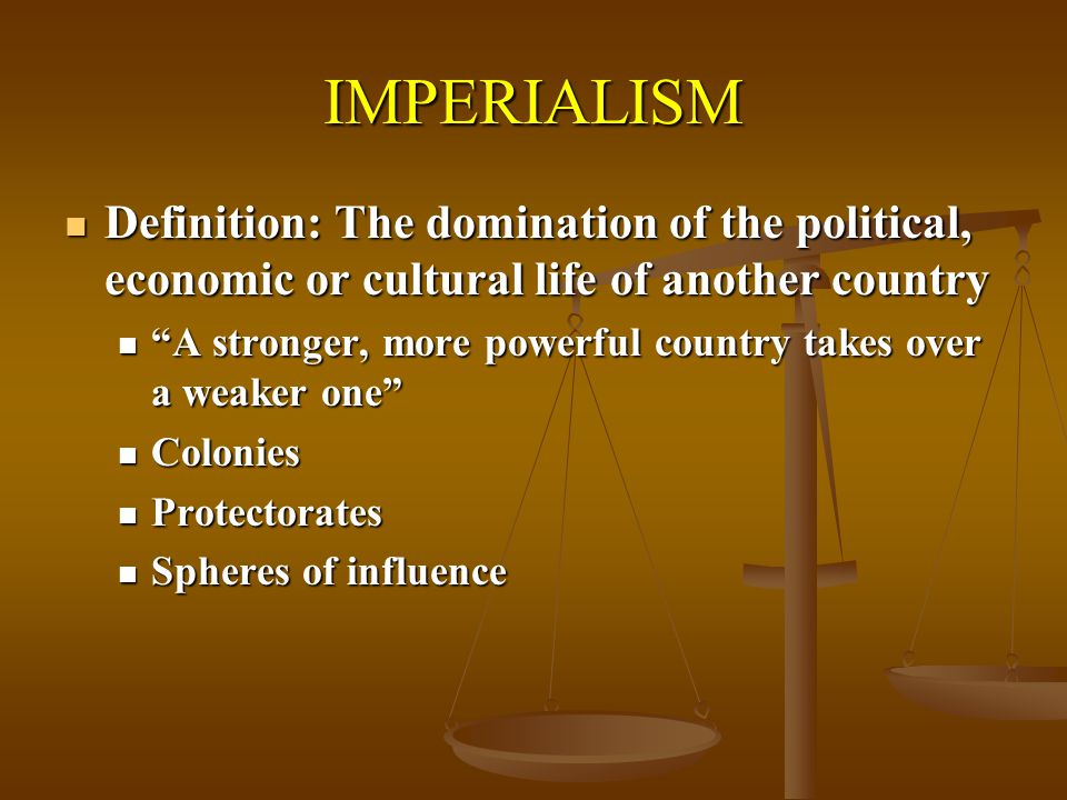 IMPERIALISM Definition: The domination of the political, economic or cultural life of another country.