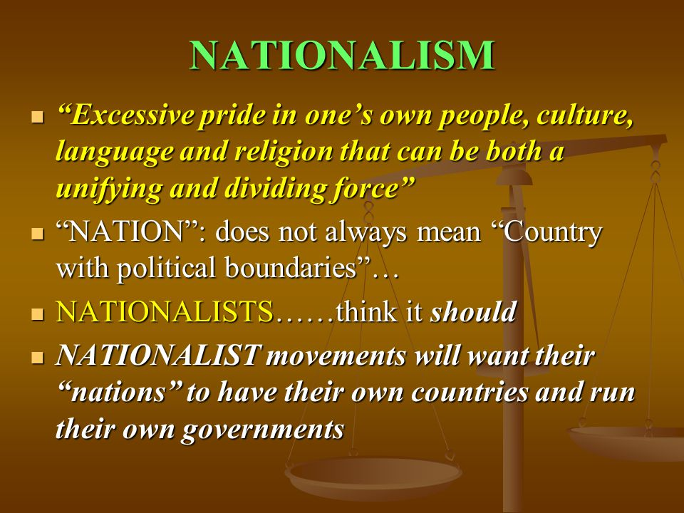 NATIONALISM Excessive pride in one's own people, culture, language and religion that can be both a unifying and dividing force