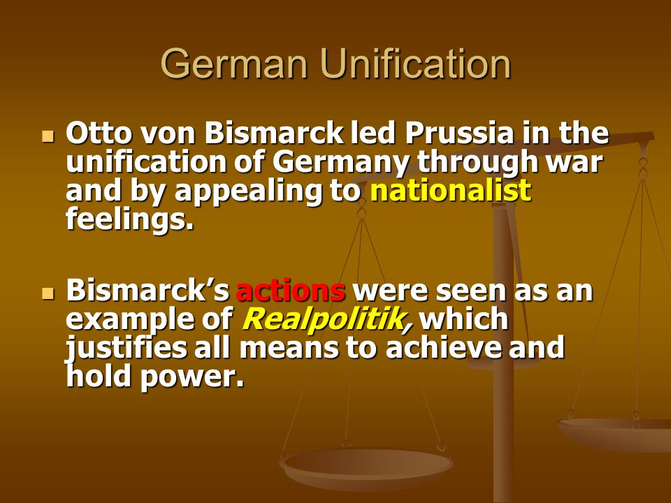 German Unification Otto von Bismarck led Prussia in the unification of Germany through war and by appealing to nationalist feelings.