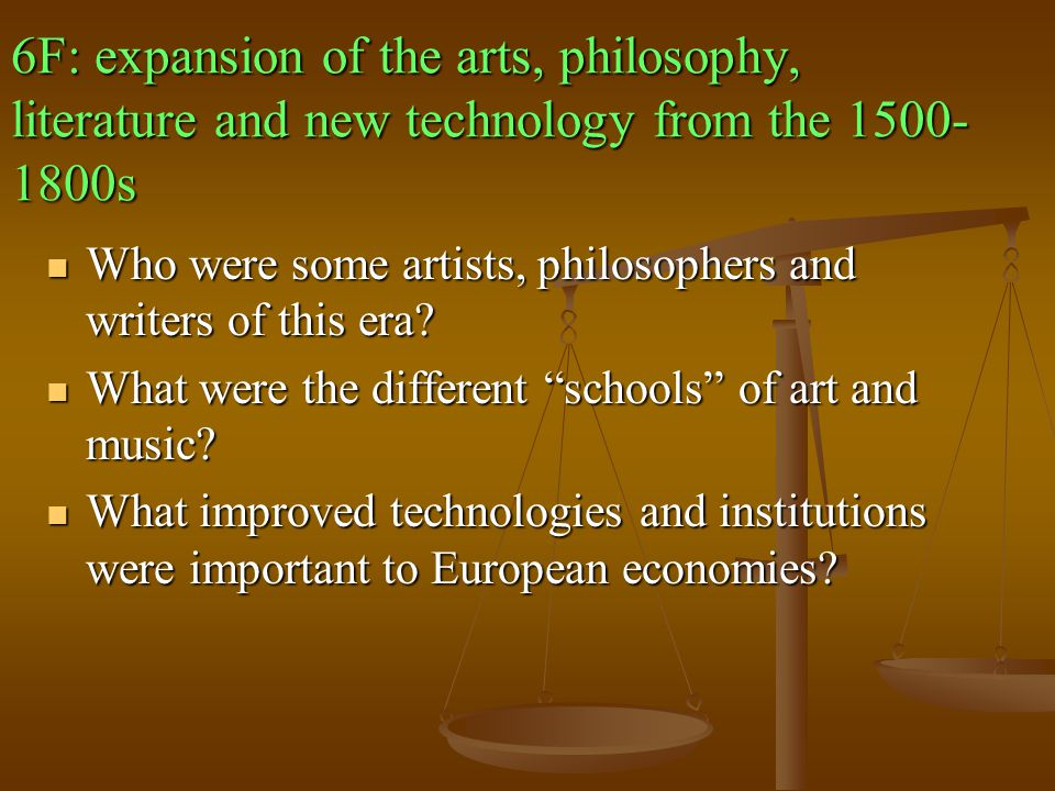 6F: expansion of the arts, philosophy, literature and new technology from the 1500-1800s