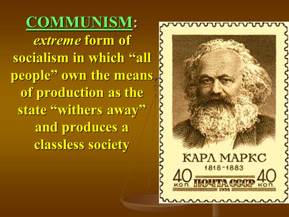 COMMUNISM: extreme form of socialism in which all people own the means of production as the state withers away and produces a classless society