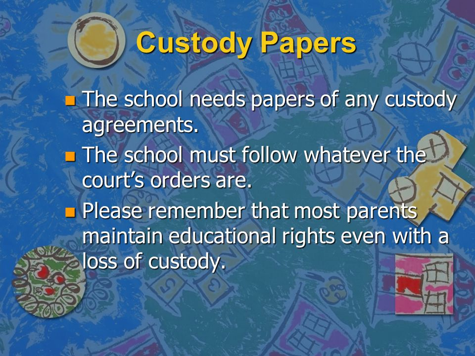 Custody Papers The school needs papers of any custody agreements.