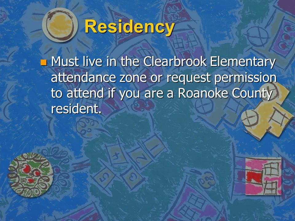 Residency Must live in the Clearbrook Elementary attendance zone or request permission to attend if you are a Roanoke County resident.