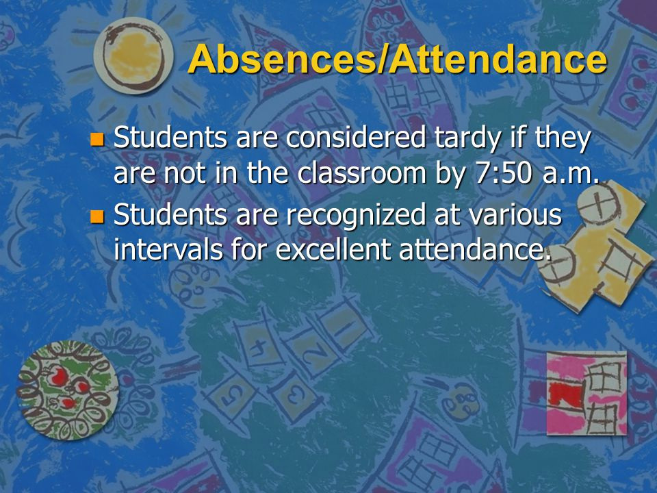 Absences/Attendance Students are considered tardy if they are not in the classroom by 7:50 a.m.