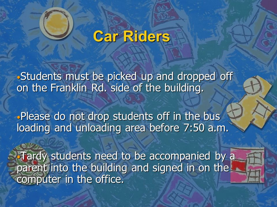 Car Riders Students must be picked up and dropped off on the Franklin Rd. side of the building.
