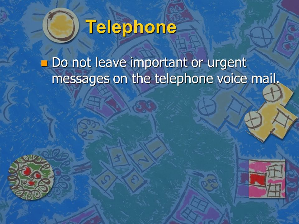 Telephone Do not leave important or urgent messages on the telephone voice mail.