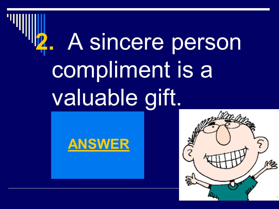 2. A sincere person compliment is a valuable gift.