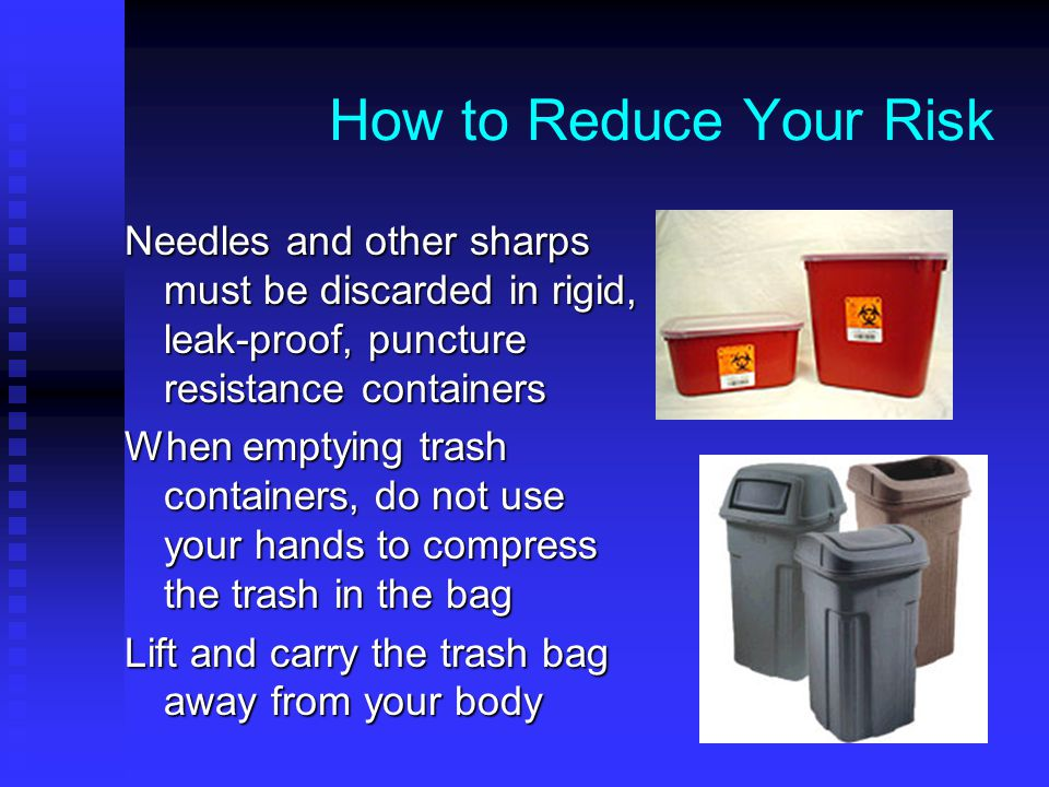 How to Reduce Your Risk Needles and other sharps must be discarded in rigid, leak-proof, puncture resistance containers.