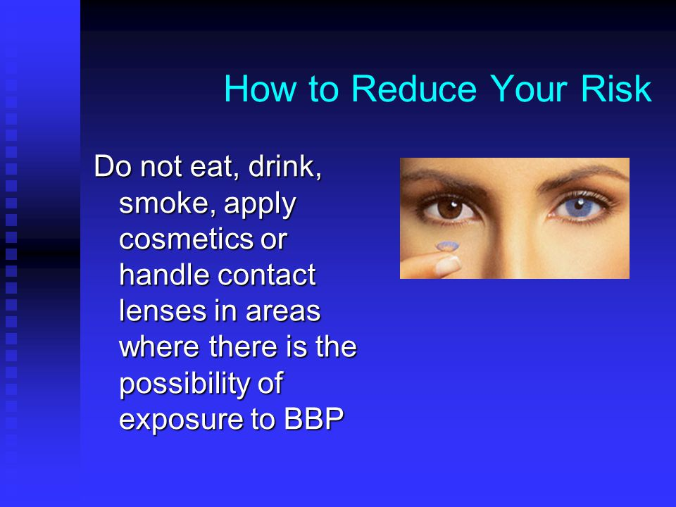 How to Reduce Your Risk Do not eat, drink, smoke, apply cosmetics or handle contact lenses in areas where there is the possibility of exposure to BBP.