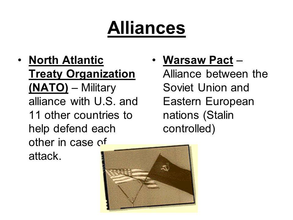 Alliances North Atlantic Treaty Organization (NATO) – Military alliance with U.S. and 11 other countries to help defend each other in case of attack.