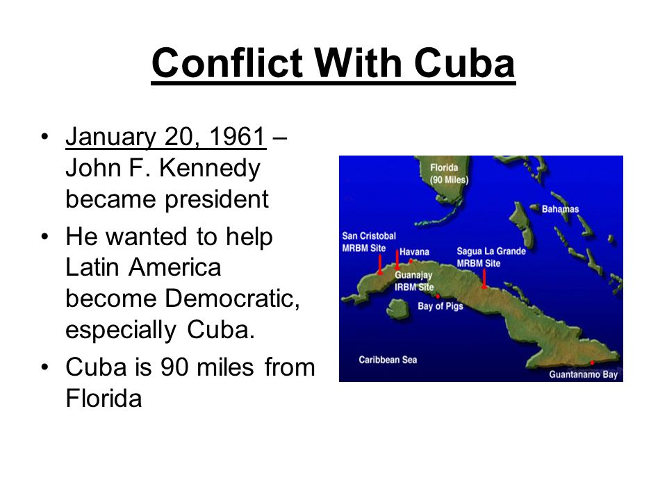 Conflict With Cuba January 20, 1961 – John F. Kennedy became president