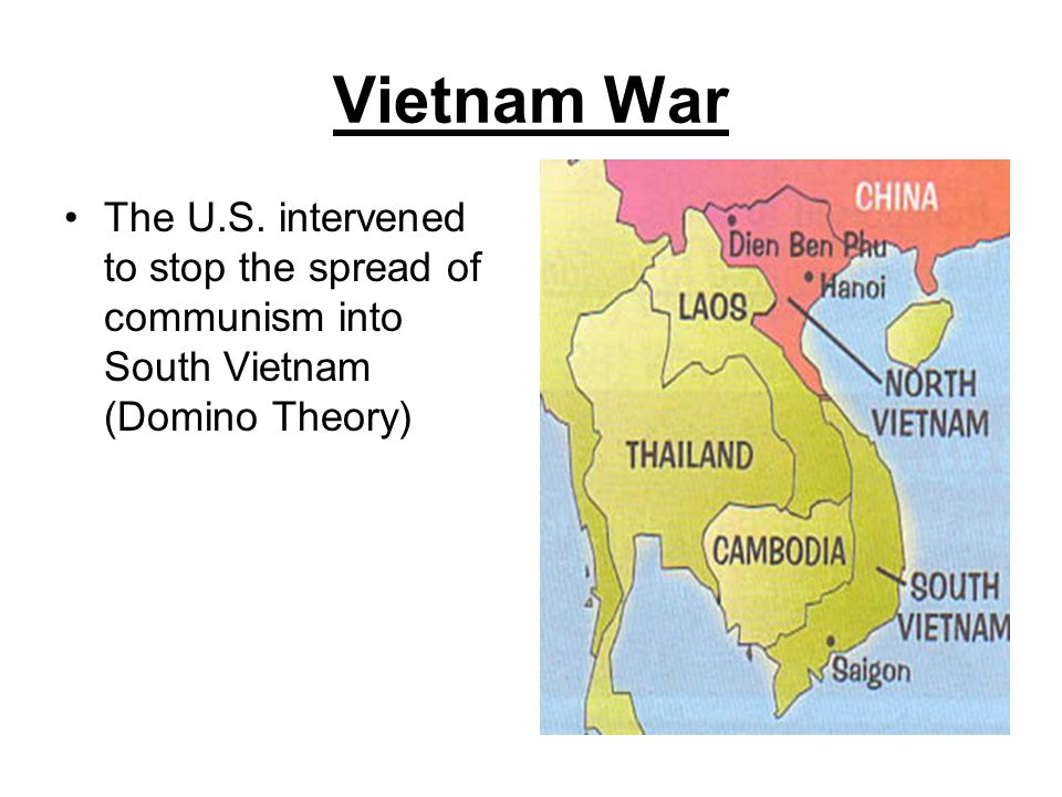 Vietnam War The U.S. intervened to stop the spread of communism into South Vietnam (Domino Theory)