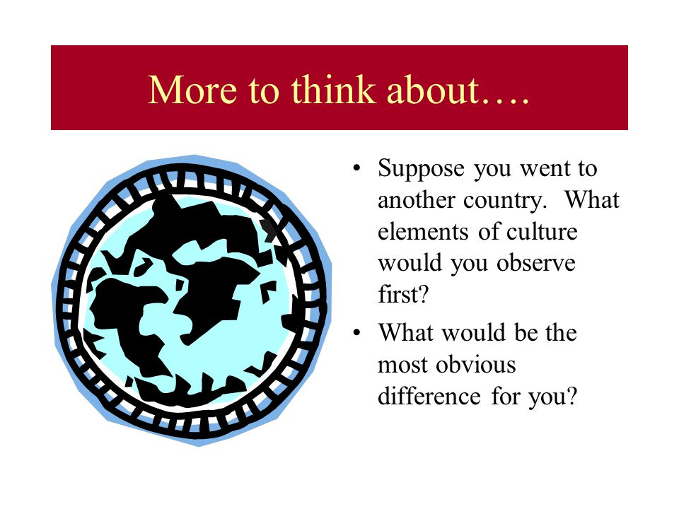 More to think about…. Suppose you went to another country. What elements of culture would you observe first