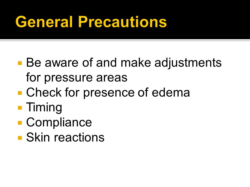 General Precautions Be aware of and make adjustments for pressure areas. Check for presence of edema.