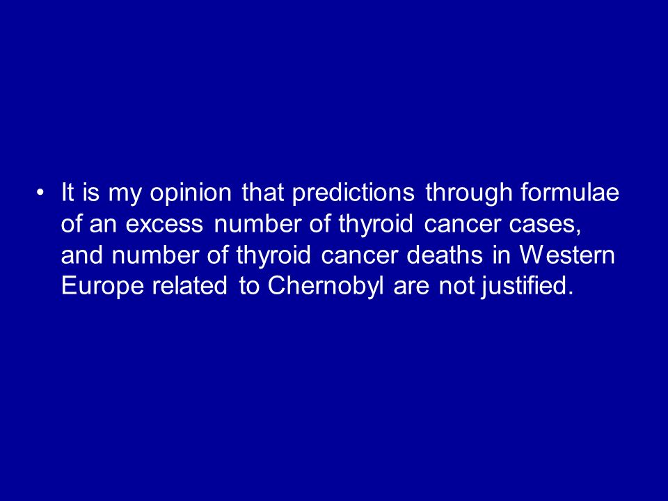 It is my opinion that predictions through formulae of an excess number of thyroid cancer cases, and number of thyroid cancer deaths in Western Europe related to Chernobyl are not justified.