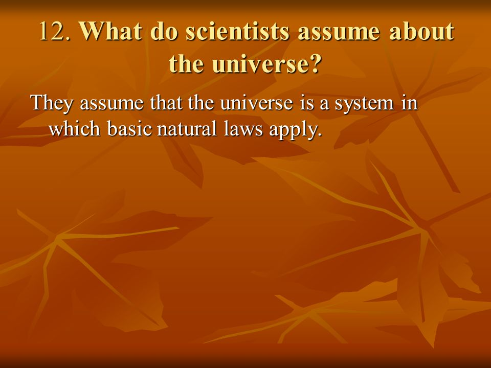 12. What do scientists assume about the universe