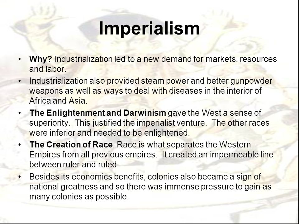 Imperialism Why Industrialization led to a new demand for markets, resources and labor.