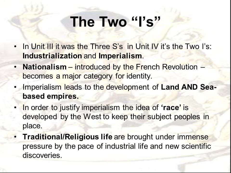 The Two I's In Unit III it was the Three S's in Unit IV it's the Two I's: Industrialization and Imperialism.