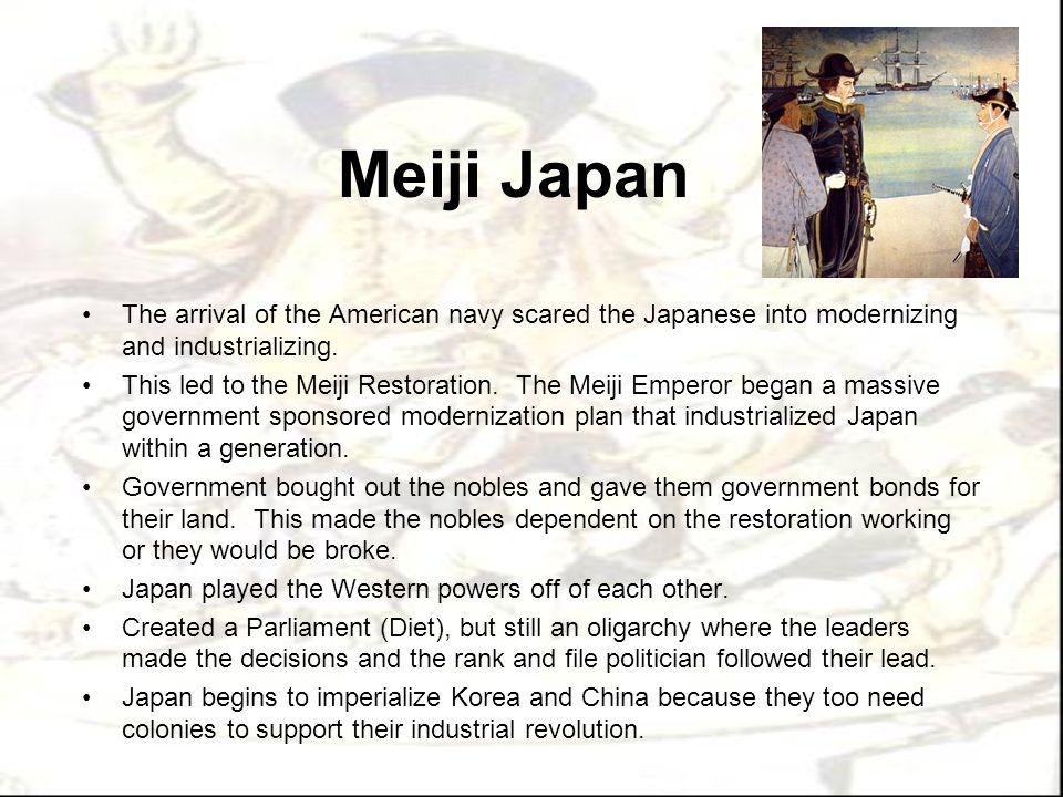 Meiji Japan The arrival of the American navy scared the Japanese into modernizing and industrializing.