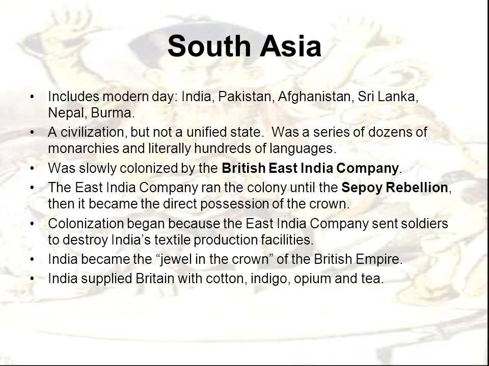 South Asia Includes modern day: India, Pakistan, Afghanistan, Sri Lanka, Nepal, Burma.