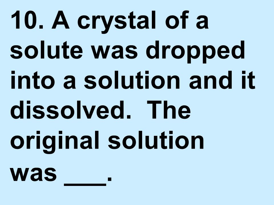 10. A crystal of a solute was dropped into a solution and it dissolved