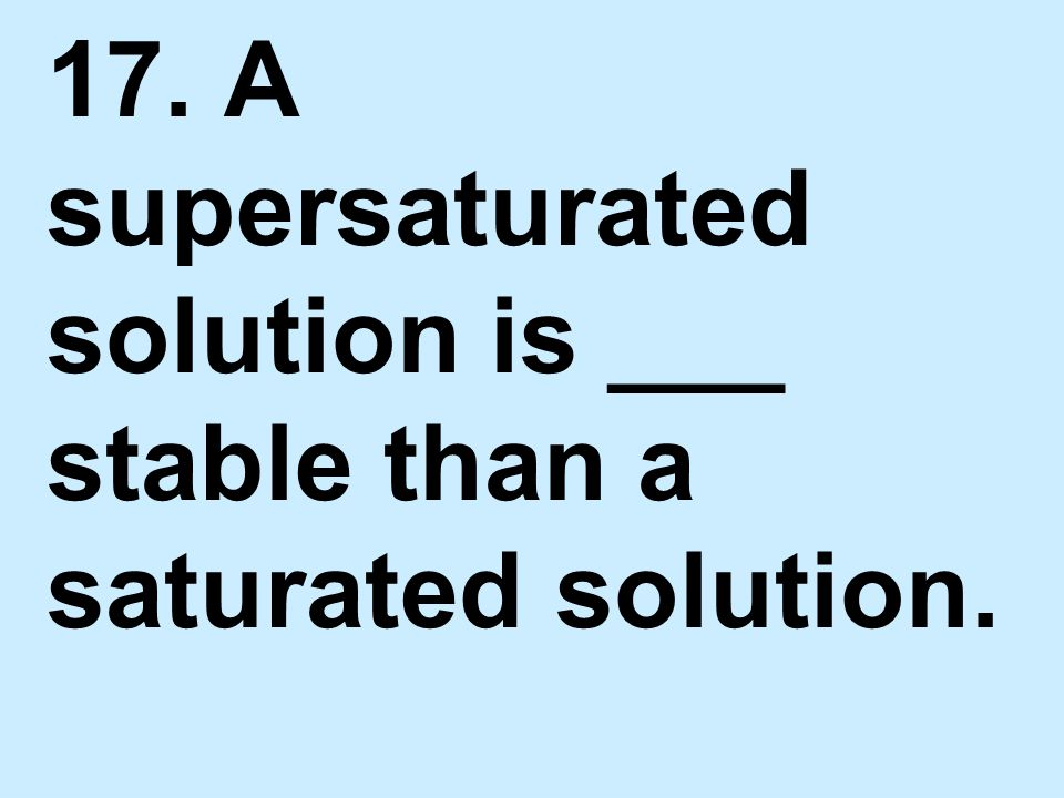 17. A supersaturated solution is ___ stable than a saturated solution.