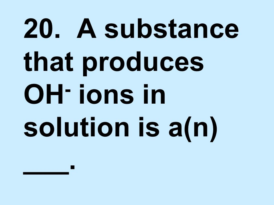 20. A substance that produces OH- ions in solution is a(n) ___.