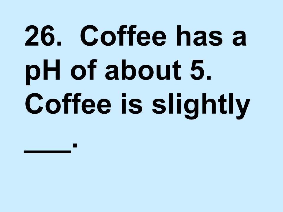 26. Coffee has a pH of about 5. Coffee is slightly ___.