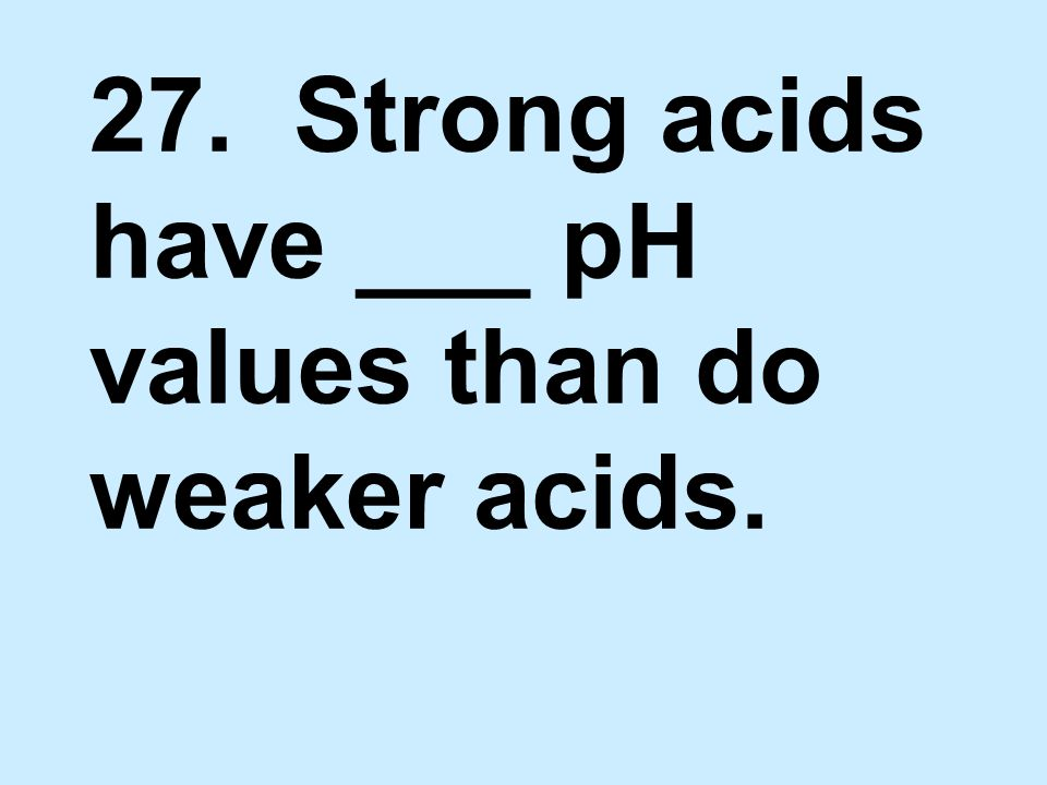 27. Strong acids have ___ pH values than do weaker acids.