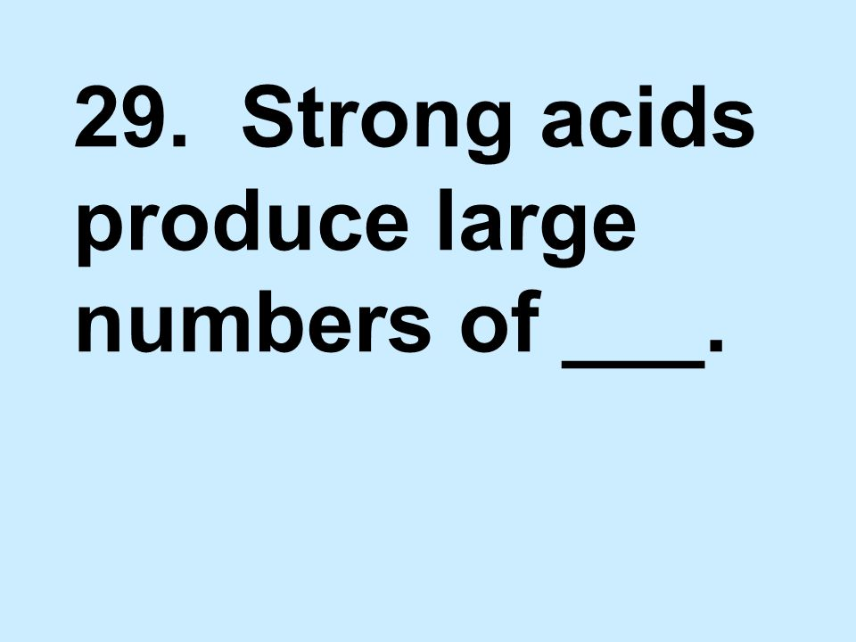 29. Strong acids produce large numbers of ___.