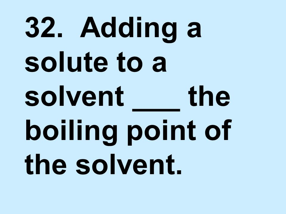 32. Adding a solute to a solvent ___ the boiling point of the solvent.