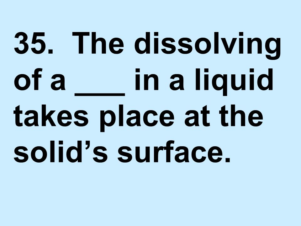 35. The dissolving of a ___ in a liquid takes place at the solid's surface.