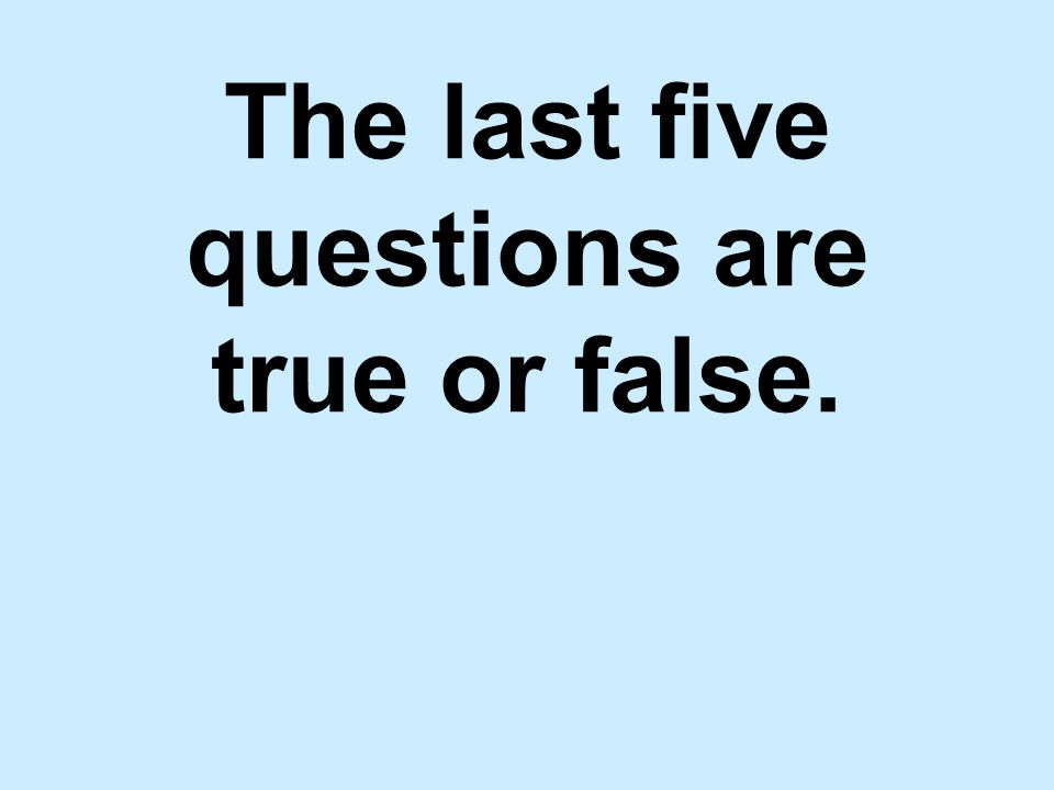 The last five questions are true or false.