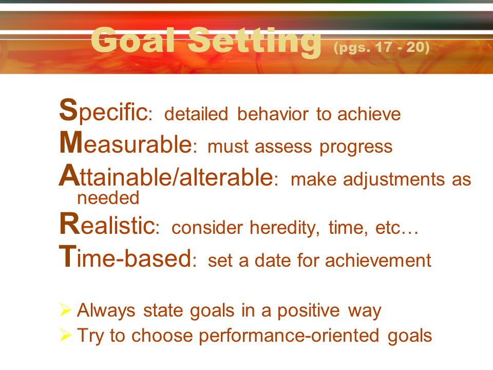 Goal Setting (pgs. 17 - 20) Specific: detailed behavior to achieve