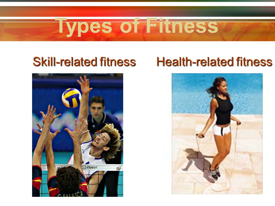 Types of Fitness Skill-related fitness Health-related fitness 6