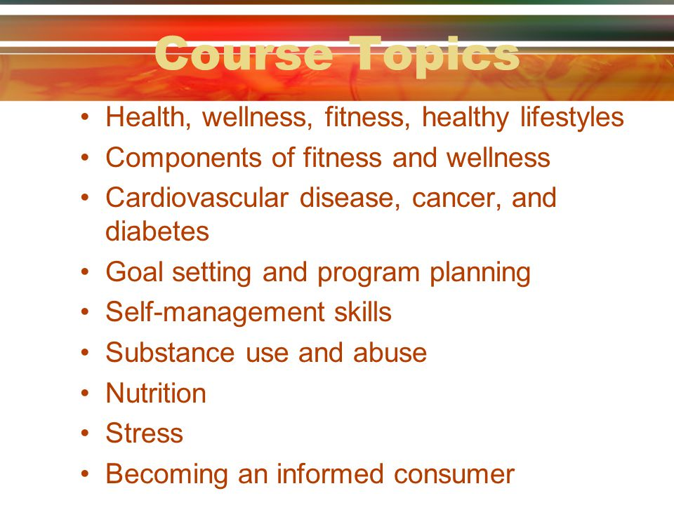 Course Topics Health, wellness, fitness, healthy lifestyles