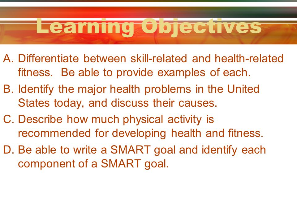 Learning Objectives Differentiate between skill-related and health-related fitness. Be able to provide examples of each.